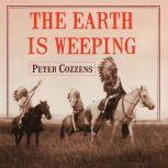 The Earth is Weeping The Epic Story of the Indian Wars for the American West, Peter Cozzens