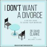 I Don't Want a Divorce A 90 Day Guide to Saving Your Marriage, Dr. David Clarke