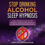 Stop Drinking Alcohol Sleep Hypnosis Positive Affirmations to Help You With Alcoholism, A Drinking Problem, Recovery, & to Help You Quit Drinking Alcohol Forever, Meditation Meadow