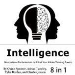 Intelligence Neuroscience Fundamentals to Unlock Your Hidden Thinking Powers, Quinn Spencer