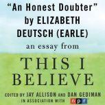 "An Honest Doubter A ""This I Believe"" Essay, Elizabeth Deutsch (Earle)"