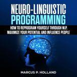 Neuro-Linguistic Programming: How to Reprogram Yourself Through NLP, Maximize Your Potential and Influence People, marcus p. holland