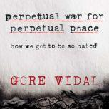Perpetual War for Perpetual Peace How We Got to Be So Hated, Gore Vidal