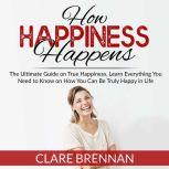 How Happiness Happens: The Ultimate Guide on True Happiness, Learn Everything You Need to Know on How You Can Be Truly Happy in Life, Clare Brennan