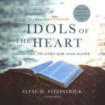 Idols of the Heart, Revised and Updated Learning to Long for God Alone, Elyse M. Fitzpatrick