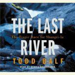 The Last River The Tragic Race for Shangri-la, Todd Balf