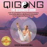 QIGONG The Beginners Guide. A Path Through Meditation Training & Breathing Techniques. From Chinese Medicine to Mindfulness & Concentration for Psychological and Physical Well-Being., GIICHI NAKASHIMA