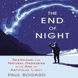 The End of Night Searching for Natural Darkness in an Age of Artificial Light, Paul Bogard