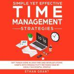 Simple Yet Effective Time Management Strategies ,Get Things Done In Less Time And Develop Atomic Habbits With Productivity Methods Used By Highly Successful People, Ethan Grant
