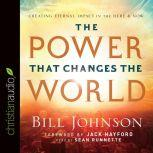 The Power That Changes the World Creating Eternal Impact in the Here and Now, Bill Johnson