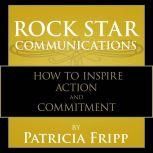 Rock Star Communications How to Inspire Action and Commitment, Patricia Fripp