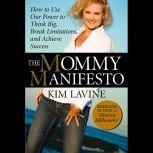 The Mommy Manifesto How to Use Our Power to Think Big, Break Limitations and Achieve Success , Kim Lavine