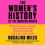 The Women's History of the Modern World How Radicals, Rebels, and Everywomen Revolutionized the Last 200 Years, Rosalind Miles