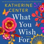 What You Wish For A Novel, Katherine Center