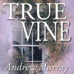 The True Vine Meditations for a Month on John 15:116, Andrew Murray