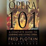 Opera 101 A Complete Guide to Learning and Loving Opera, Fred Plotkin