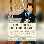 How to Drink like a Billionaire Mastering Wine with Joie de Vivre, Mark Oldman