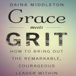 Grace Meets Grit How to Bring Out the Remarkable, Courageous Leader Within, Daina Middleton