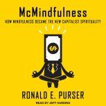 McMindfulness How Mindfulness Became the New Capitalist Spirituality, Ronald E. Purser