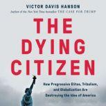 The Dying Citizen How Progressive Elites, Tribalism, and Globalization Are Destroying the Idea of America, Victor Davis Hanson