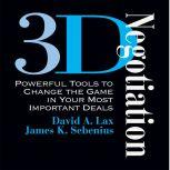 3-D Negotiation Powerful Tools for Changing the Game in Your Most Important Deals, David Lax