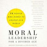 Moral Leadership for a Divided Age Fourteen People Who Dared to Change Our World, David P. Gushee