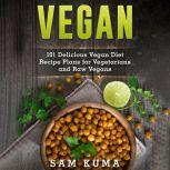 Vegan: 101 Delicious Vegan Diet Recipe Plans for Vegetarians and Raw Vegans, Sam Kuma