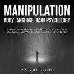 Manipulation Body Language, Dark Psychology: Learning Everything About Mind Control, Persuasion, How to Manage Your Emotions and Influence People., Marcus Smith
