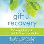 The Gift of Recovery 52 Mindful Ways to Live Joyfully Beyond Addiction, Rebecca E. Williams