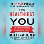 The Healthiest You Take Charge of Your Brain to Take Charge of Your Life, Kelly Traver, MD, and Betty Kelly Sargent