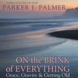 On the Brink of Everything Grace, Gravity, and Getting Old, Parker J. Palmer