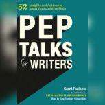 Pep Talks for Writers 52 Insights and Actions to Boost Your Creative Mojo, Grant Faulkner