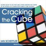 Cracking the Cube Going Slow to Go Fast and Other Unexpected Turns in the World of Competitive Rubik's Cube Solving, Ian Scheffler