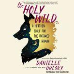 The Holy Wild A Heathen Bible for the Untamed Woman, Danielle Dulsky