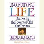 Unconditional Life Discovering the Power to Fulfill Your Dreams, Deepak Chopra, M.D.