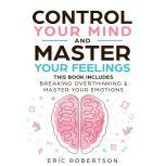 Control Your Mind and Master Your Feelings This Book Includes - Break Overthinking & Master Your Emotions, Eric Robertson