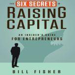 The Six Secrets of Raising Capital An Insider's Guide for Entrepreneurs, Bill Fisher