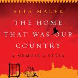 The Home That Was Our Country A Memoir of Syria, Alia Malek