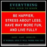 Be Happier, Stress About Less, Have Way More Fun, and Live Fully Volume 1 Proven Ways to Get the Most Enjoyment From the Limited Time You Have Left on Earth