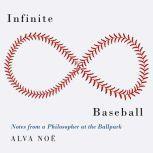 Infinite Baseball Notes from a Philosopher at the Ballpark, Alva Noe