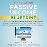 Passive Income Blueprint How To Go From Complete Beginner To 10000/Mo With Social Media Marketing, ECommerce, Dropshipping, Shopify, Blogging, Affiliate Marketing And SelfPublishing, Raphael Leonardo