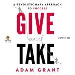 Give and Take A Revolutionary Approach to Success, Adam Grant