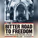 The Bitter Road to Freedom A New History of the Liberation of Europe, William I. Hitchcock