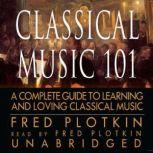 Classical Music 101 A Complete Guide to Learning and Loving Classical Music, Fred Plotkin