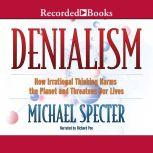 Denialism How Irrational Thinking Harms the Planet and Threatens Our Lives, Michael Specter