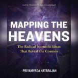 Mapping the Heavens The Radical Scientific Ideas That Reveal the Cosmos, Priyamvada Natarajan