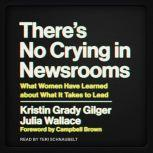 There's No Crying in Newsrooms What Women Have Learned about What It Takes to Lead, Kristin Grady Gilger
