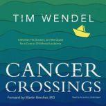 Cancer Crossings A Brother, His Doctors, and the Quest for a Cure to Childhood Leukemia, Tim Wendel
