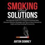 Smoking and Solutions: The Ultimate Guide to Crushing the Smoking Habit, Discover Effective Strategies and Tips on How to Break the Habit and Stop Smoking Permanently, Anton Domney