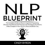 NLP Blueprint The Complete Guide on Neuro-Linguistic Programing, Discover the Effective NLP Secrets and Techniques On How to Make Changes in Your Life for a New and Better You, Cindy Byron